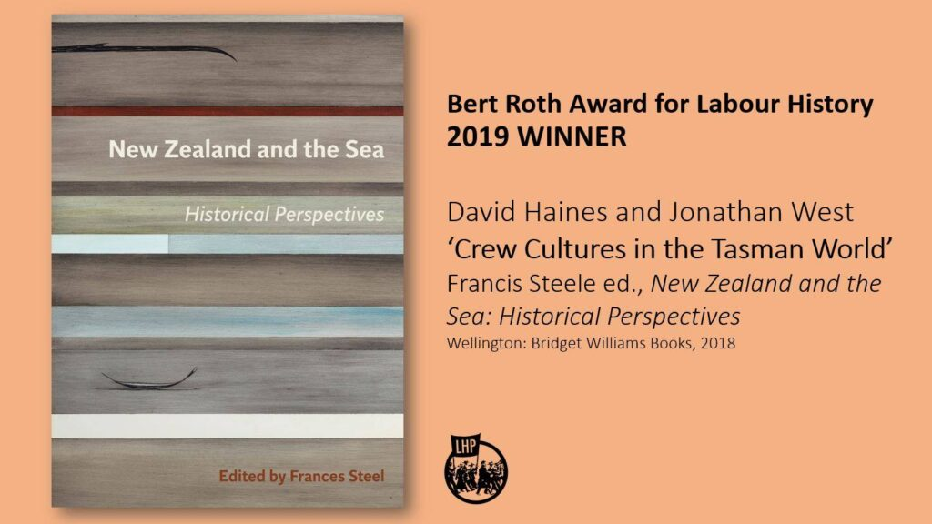 Text of the image reads 'Bert Roth award for Labour History 2019 Winner' David Haines and Jonathan West 'Crew Cultures in the Tasman World' Francis Steele ed., New Zealand and hte Sea Historical Perspectives, Wellington: Bridget Williams Books, 2018.  The background image is peach and the front cover of the book (an illustration with various shades of blue and grey and suggestions of boats) and the LHP logo